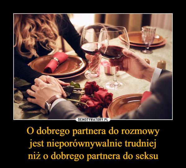 O dobrego partnera do rozmowy jest nieporównywalnie trudniej niż o dobrego partnera do seksu